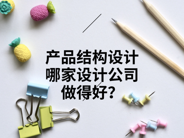 产品结构设计哪家设计公司做得好?